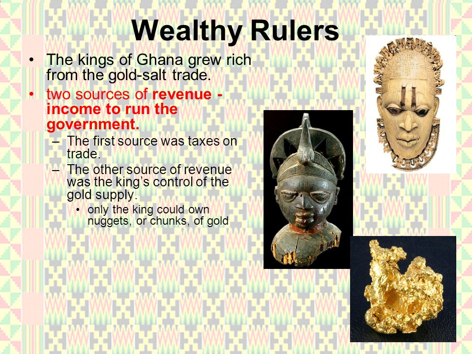 Wealthy Rulers The kings of Ghana grew rich from the gold-salt trade.