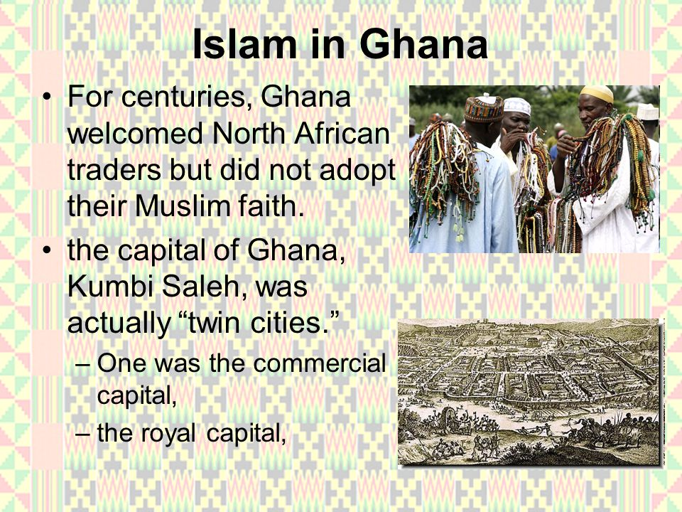 Islam in Ghana For centuries, Ghana welcomed North African traders but did not adopt their Muslim faith.