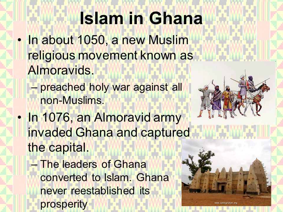 Islam in Ghana In about 1050, a new Muslim religious movement known as Almoravids. preached holy war against all non-Muslims.