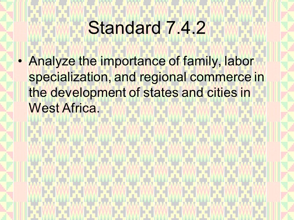 Standard 7.4.2 Analyze the importance of family, labor specialization, and regional commerce in the development of states and cities in West Africa.
