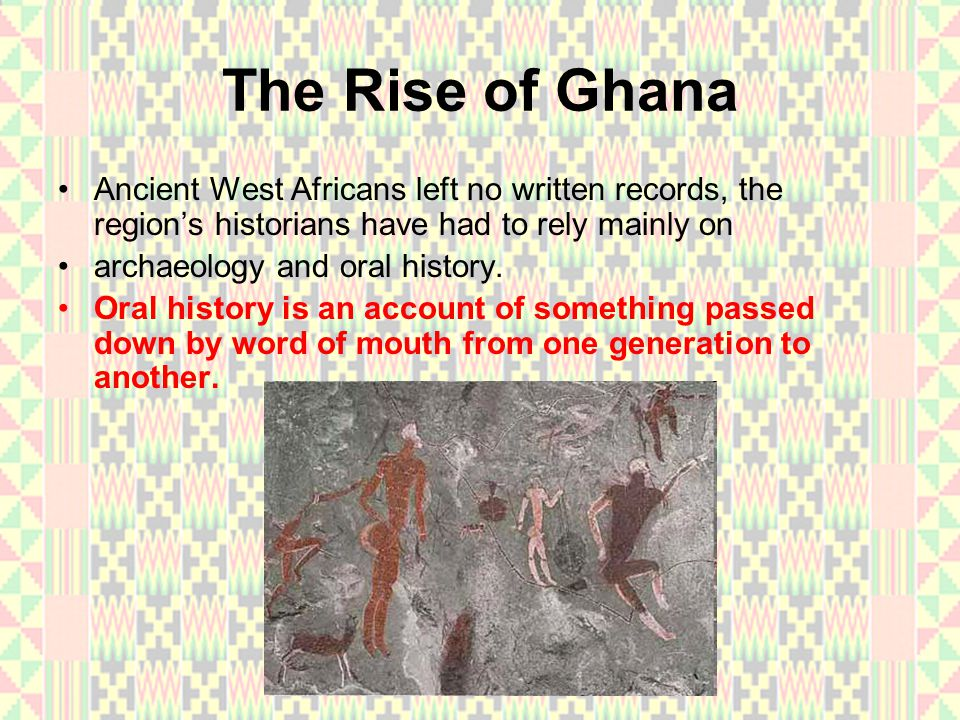 The Rise of Ghana Ancient West Africans left no written records, the region's historians have had to rely mainly on.