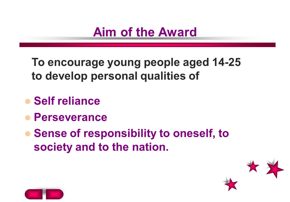 Aim of the Award To encourage young people aged 14-25 to develop personal qualities of. Self reliance.