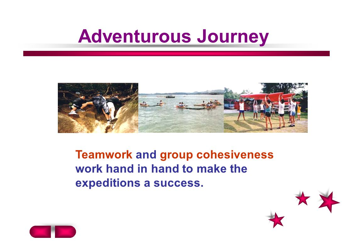 Adventurous Journey Teamwork and group cohesiveness work hand in hand to make the expeditions a success.