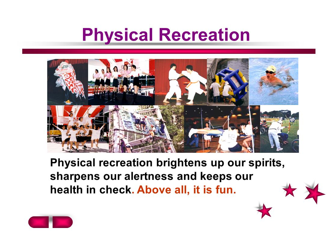 Physical Recreation Physical recreation brightens up our spirits, sharpens our alertness and keeps our health in check.