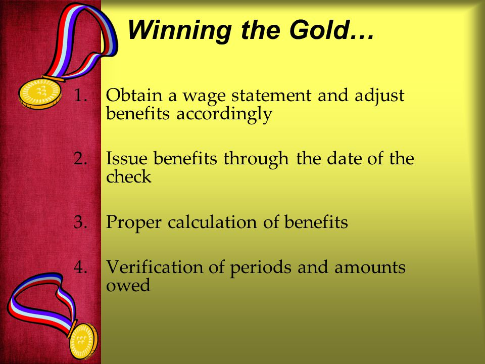 Winning the Gold… Obtain a wage statement and adjust benefits accordingly. Issue benefits through the date of the check.