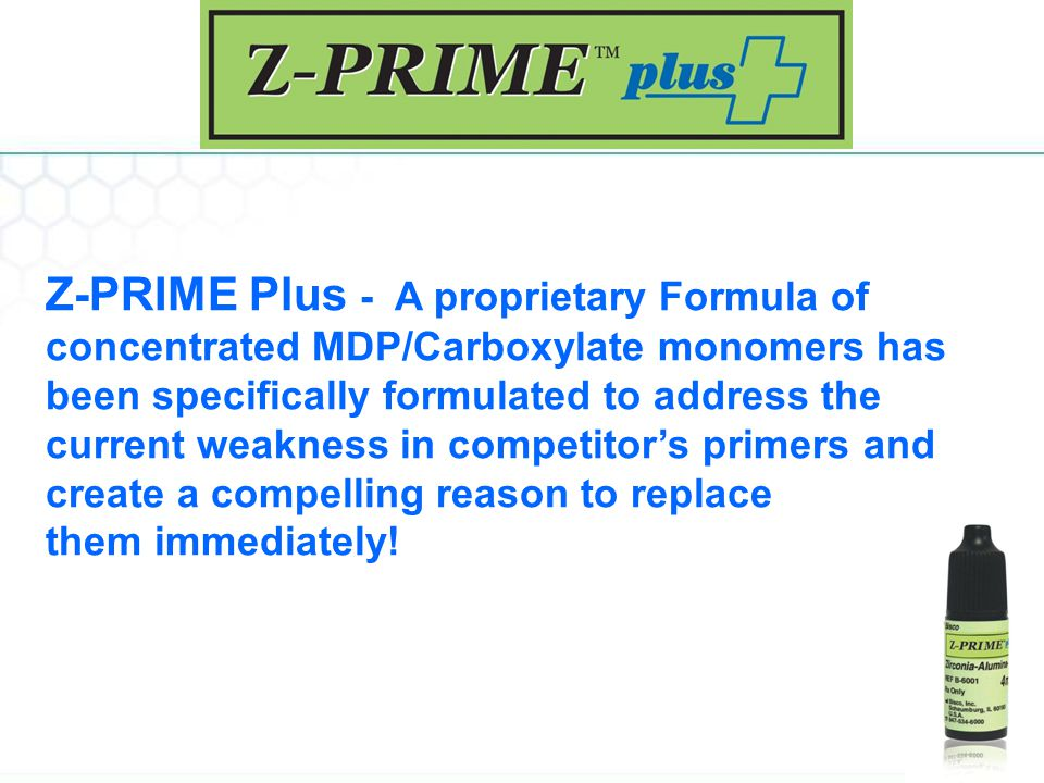 Z-PRIME Plus - A proprietary Formula of concentrated MDP/Carboxylate monomers has been specifically formulated to address the current weakness in competitor's primers and create a compelling reason to replace