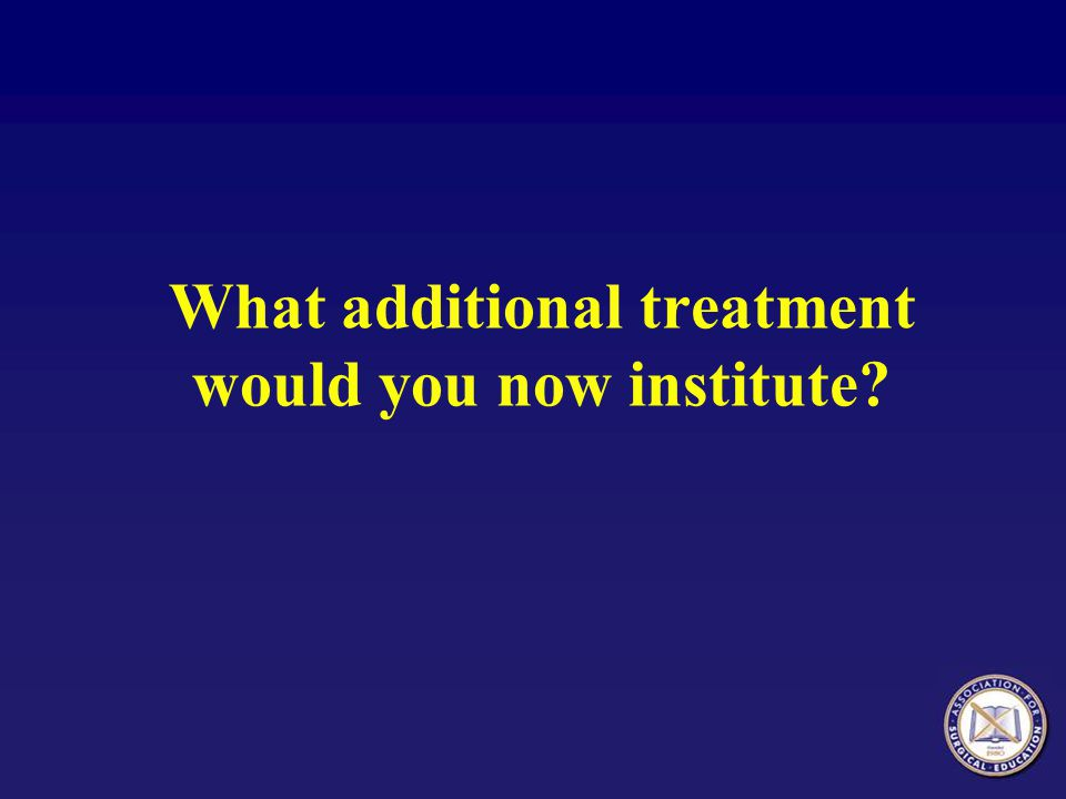 What additional treatment would you now institute