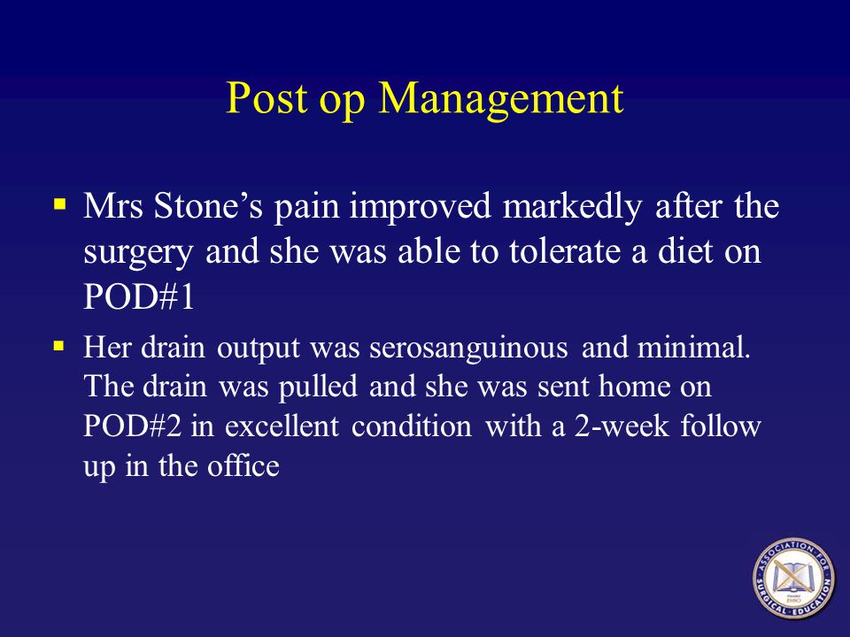 Post op Management Mrs Stone's pain improved markedly after the surgery and she was able to tolerate a diet on POD#1.