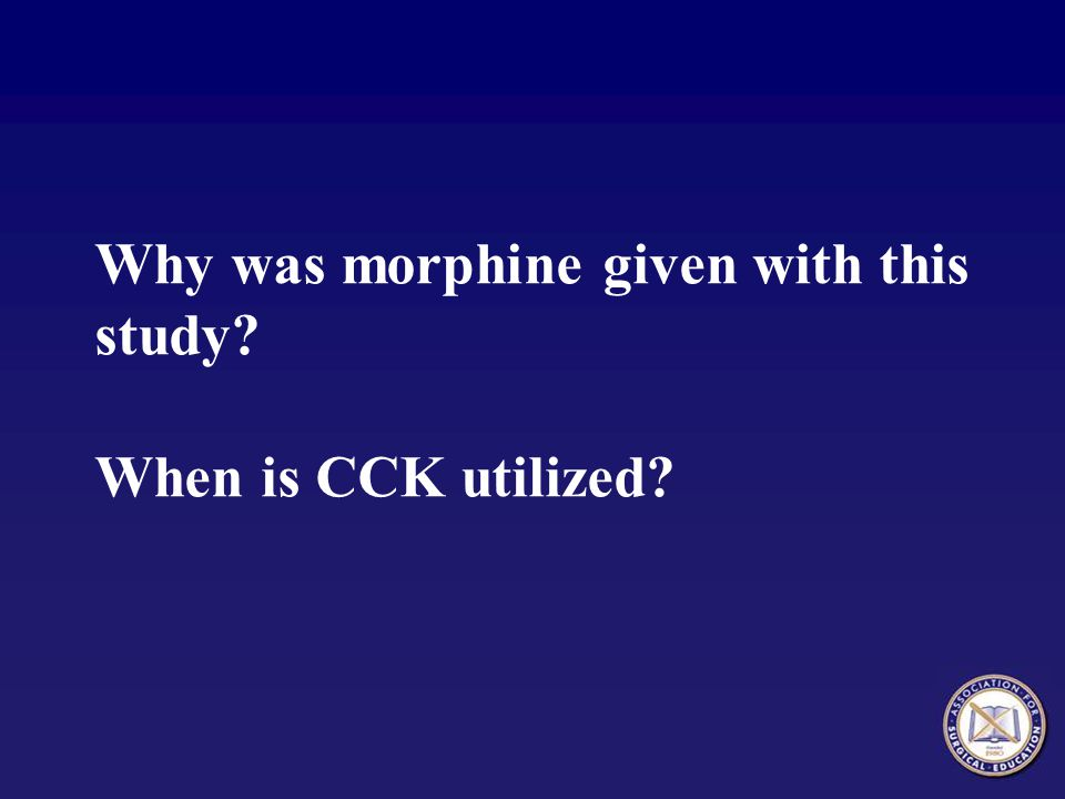 Why was morphine given with this study When is CCK utilized