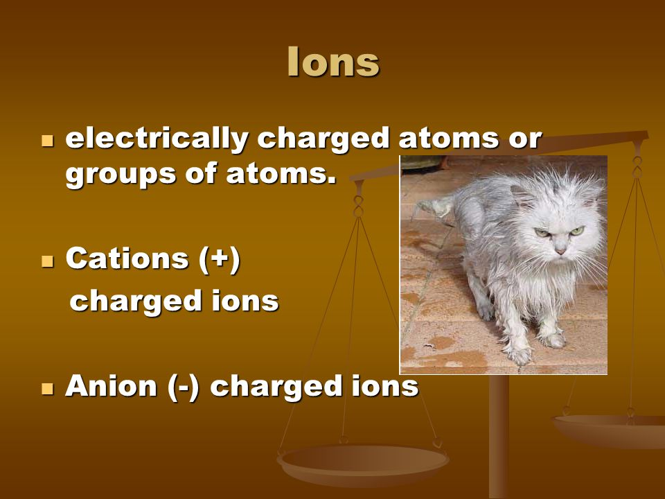 Ions electrically charged atoms or groups of atoms. Cations (+)
