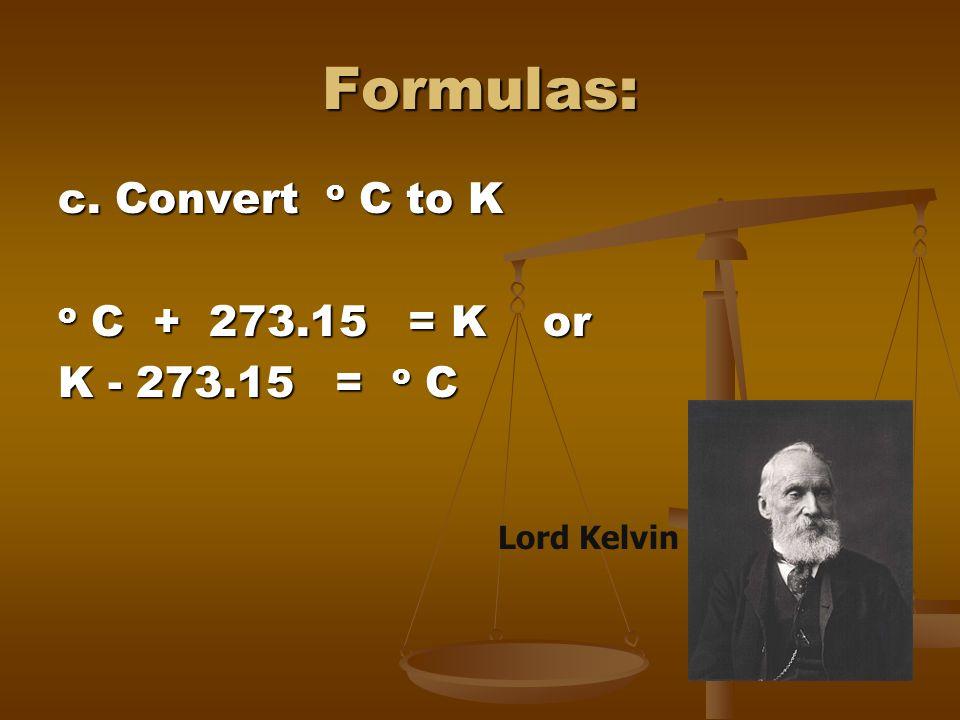 Formulas: c. Convert o C to K o C + 273.15 = K or K - 273.15 = o C