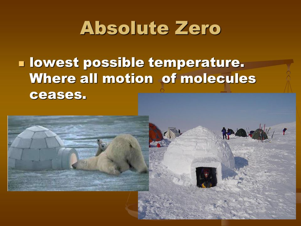 Absolute Zero lowest possible temperature. Where all motion of molecules ceases.