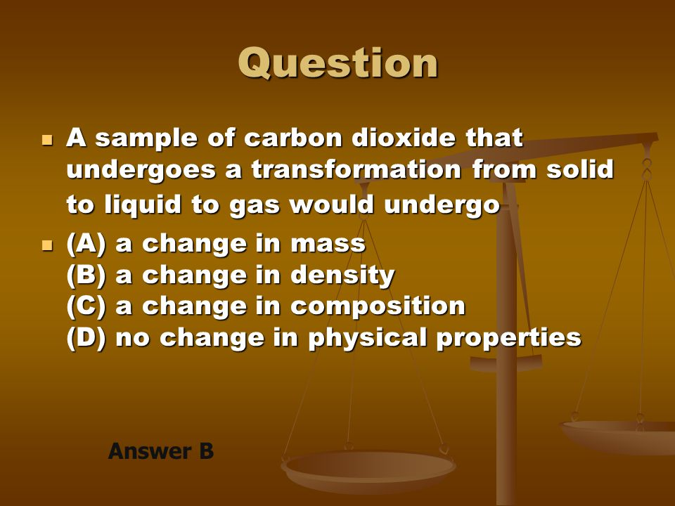 Question A sample of carbon dioxide that undergoes a transformation from solid to liquid to gas would undergo.