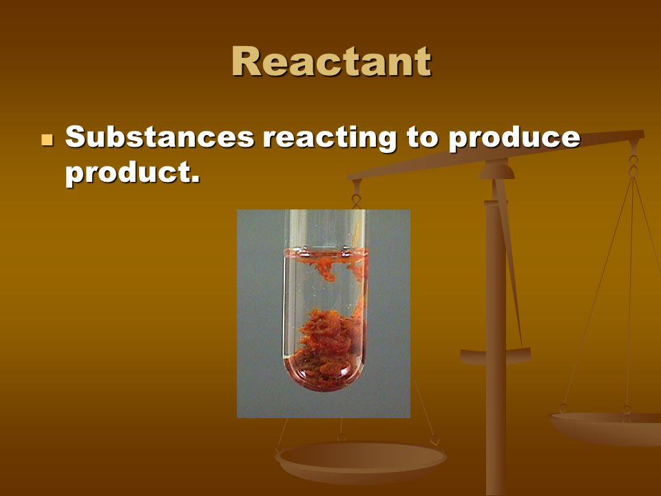 Reactant Substances reacting to produce product.