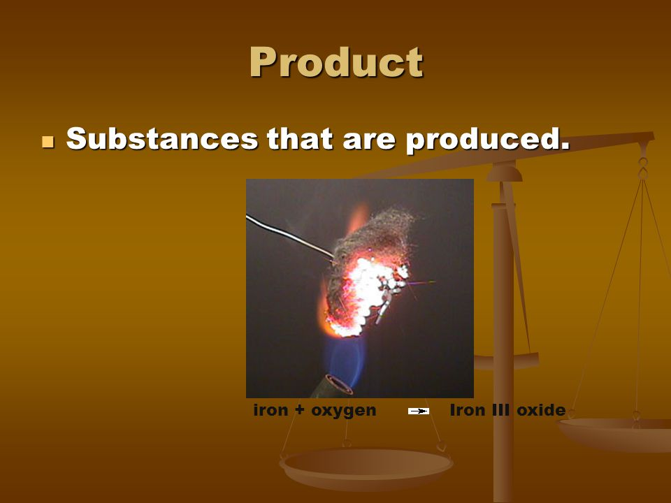 Product Substances that are produced. iron + oxygen Iron III oxide