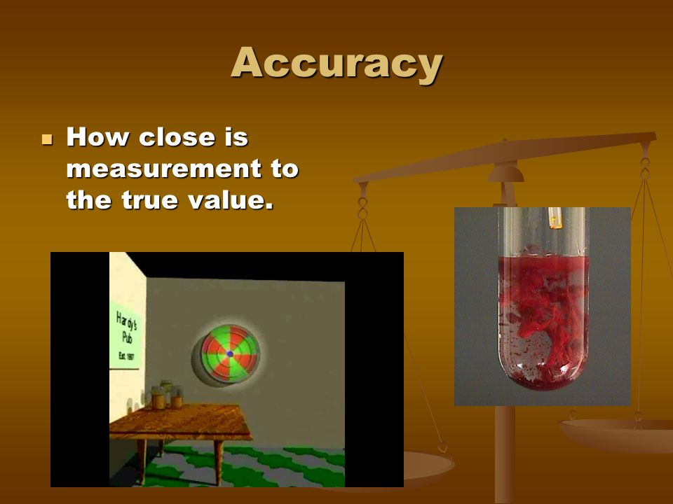 Accuracy How close is measurement to the true value.