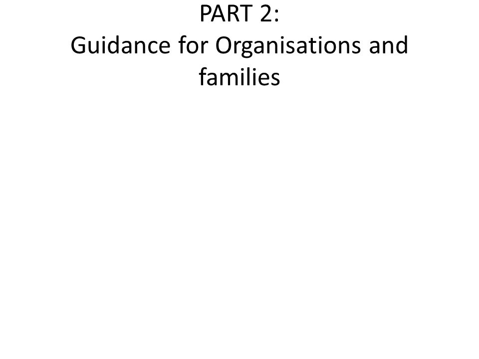 PART 2: Guidance for Organisations and families