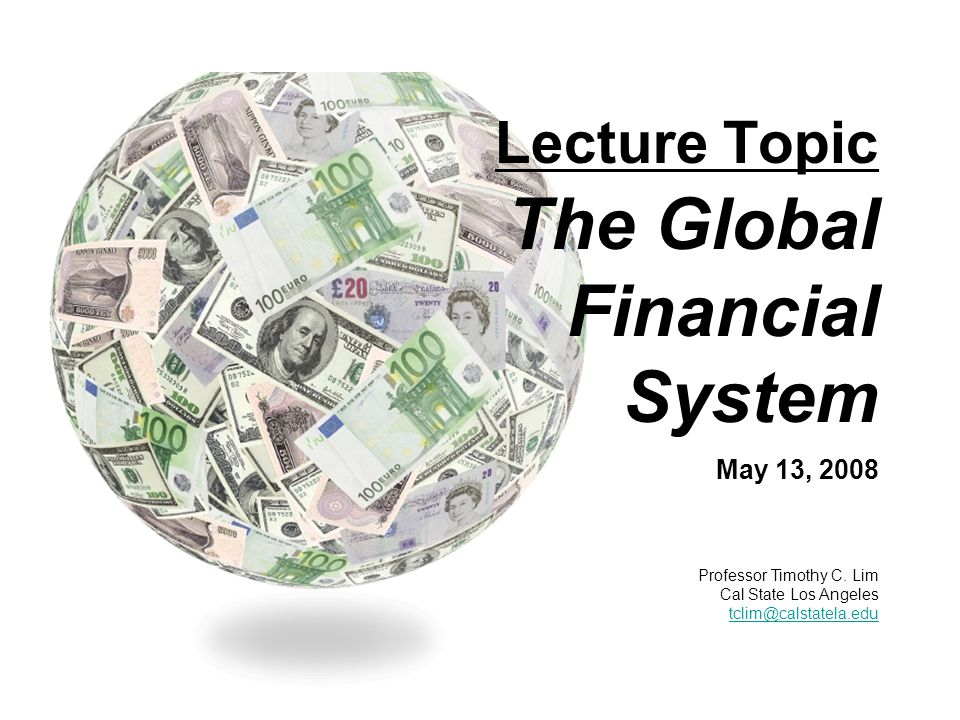 Lecture Topic The Global Financial System May 13, 2008