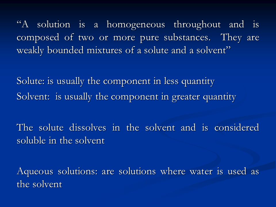 A solution is a homogeneous throughout and is composed of two or more pure substances. They are weakly bounded mixtures of a solute and a solvent