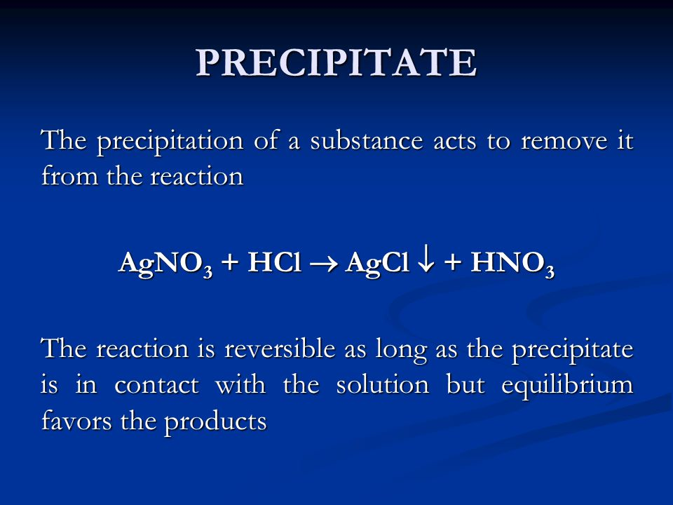 PRECIPITATE The precipitation of a substance acts to remove it from the reaction. AgNO3 + HCl  AgCl  + HNO3.