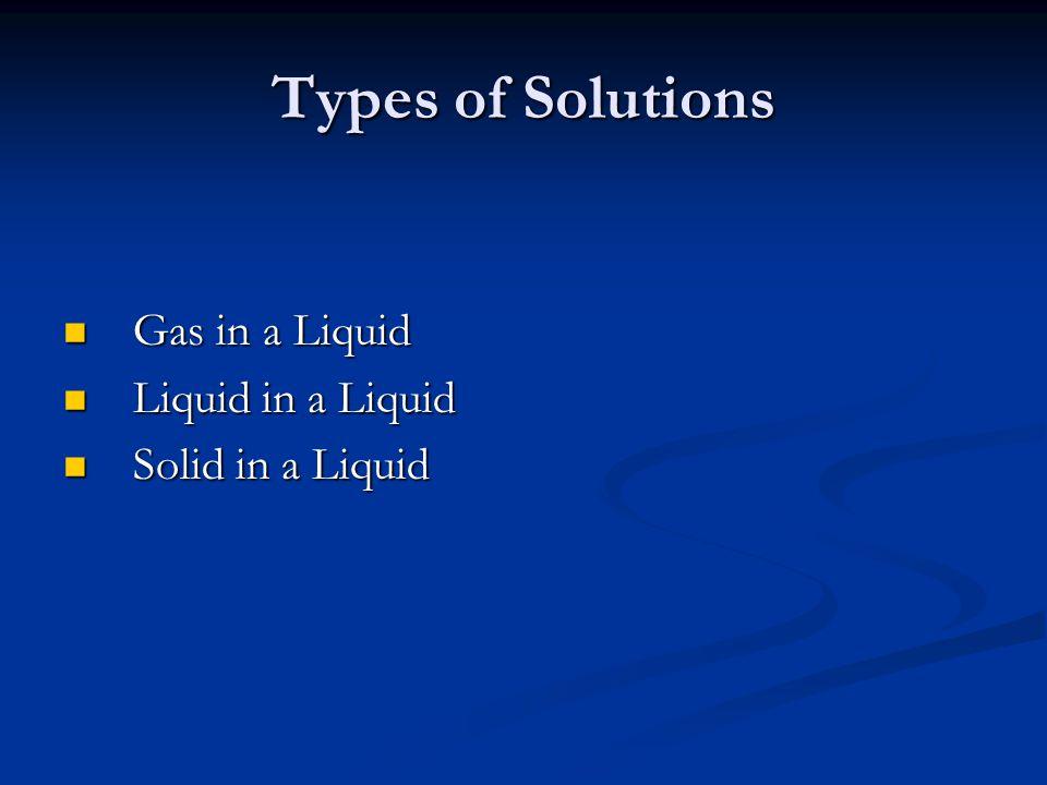 Types of Solutions Gas in a Liquid Liquid in a Liquid