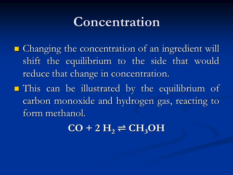 Concentration Changing the concentration of an ingredient will shift the equilibrium to the side that would reduce that change in concentration.