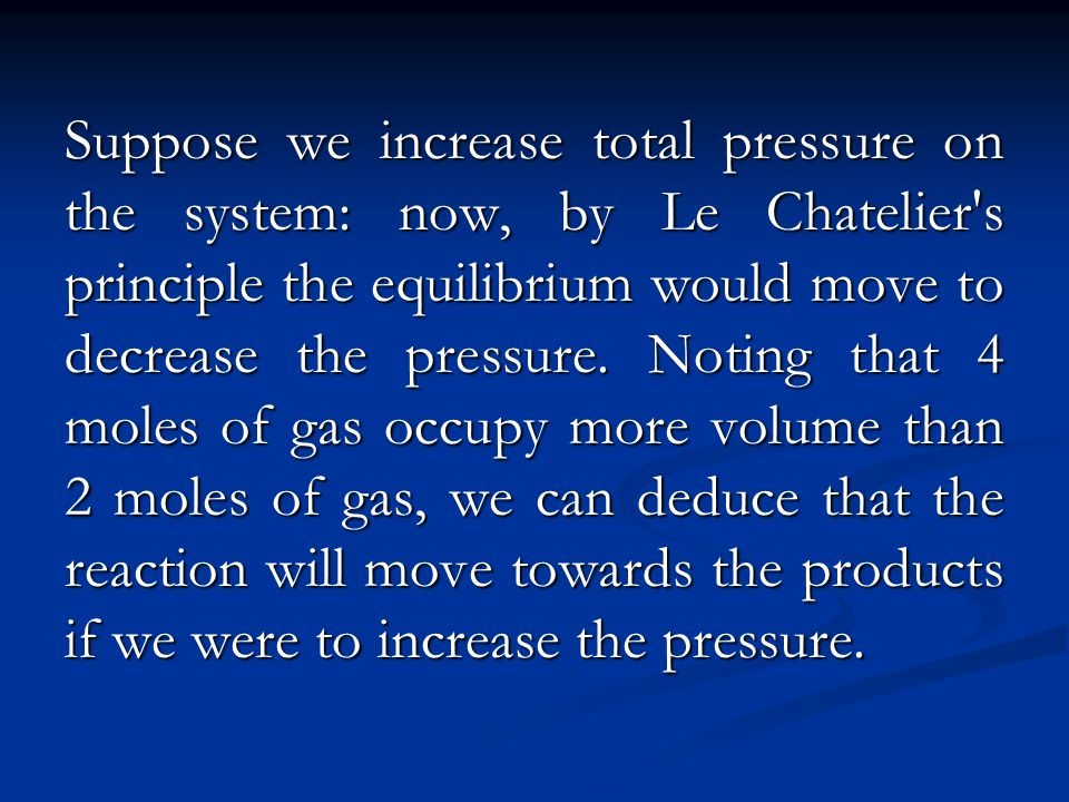 Suppose we increase total pressure on the system: now, by Le Chatelier s principle the equilibrium would move to decrease the pressure.