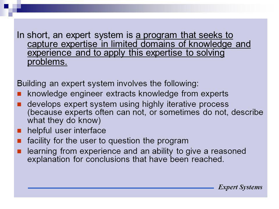 In short, an expert system is a program that seeks to capture expertise in limited domains of knowledge and experience and to apply this expertise to solving problems.