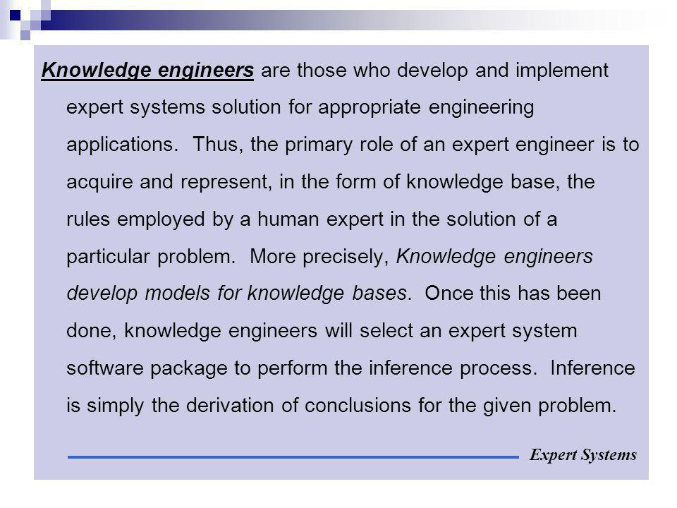 Knowledge engineers are those who develop and implement expert systems solution for appropriate engineering applications. Thus, the primary role of an expert engineer is to acquire and represent, in the form of knowledge base, the rules employed by a human expert in the solution of a particular problem. More precisely, Knowledge engineers develop models for knowledge bases. Once this has been done, knowledge engineers will select an expert system software package to perform the inference process. Inference is simply the derivation of conclusions for the given problem.