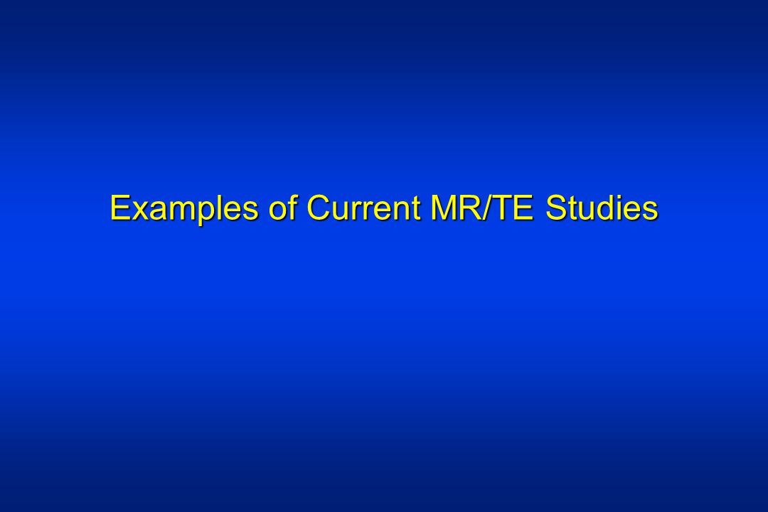 Examples of Current MR/TE Studies