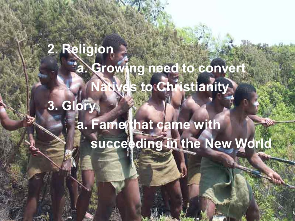 2. Religion a. Growing need to convert. Natives to Christianity. 3. Glory. a. Fame that came with.