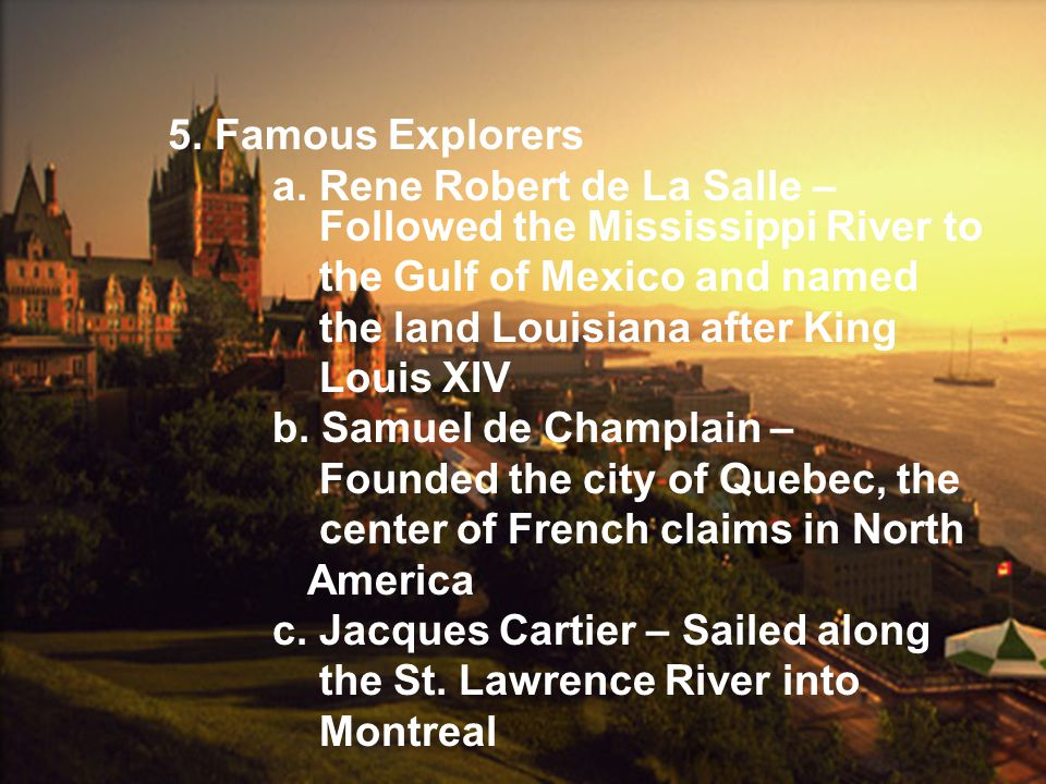 5. Famous Explorers a. Rene Robert de La Salle – Followed the Mississippi River to. the Gulf of Mexico and named.