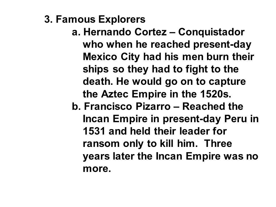 3. Famous Explorers a. Hernando Cortez – Conquistador. who when he reached present-day. Mexico City had his men burn their.