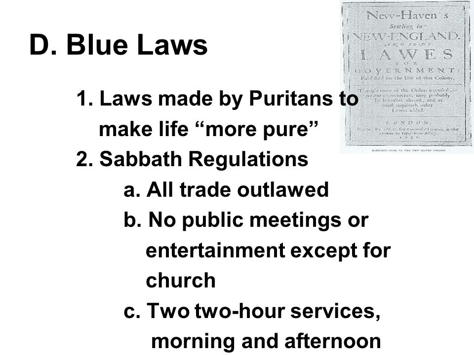 D. Blue Laws 1. Laws made by Puritans to make life more pure