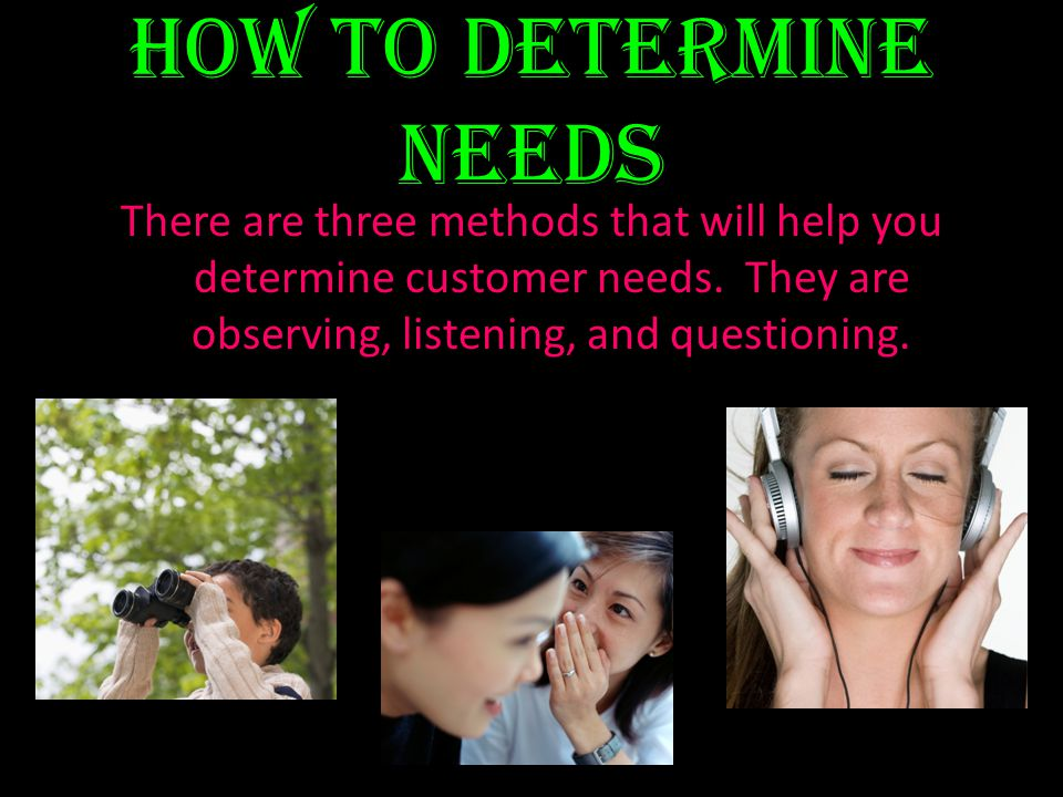 How to determine needs There are three methods that will help you determine customer needs.