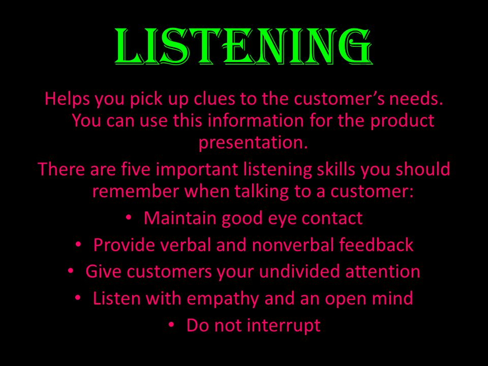 Listening Helps you pick up clues to the customer's needs. You can use this information for the product presentation.