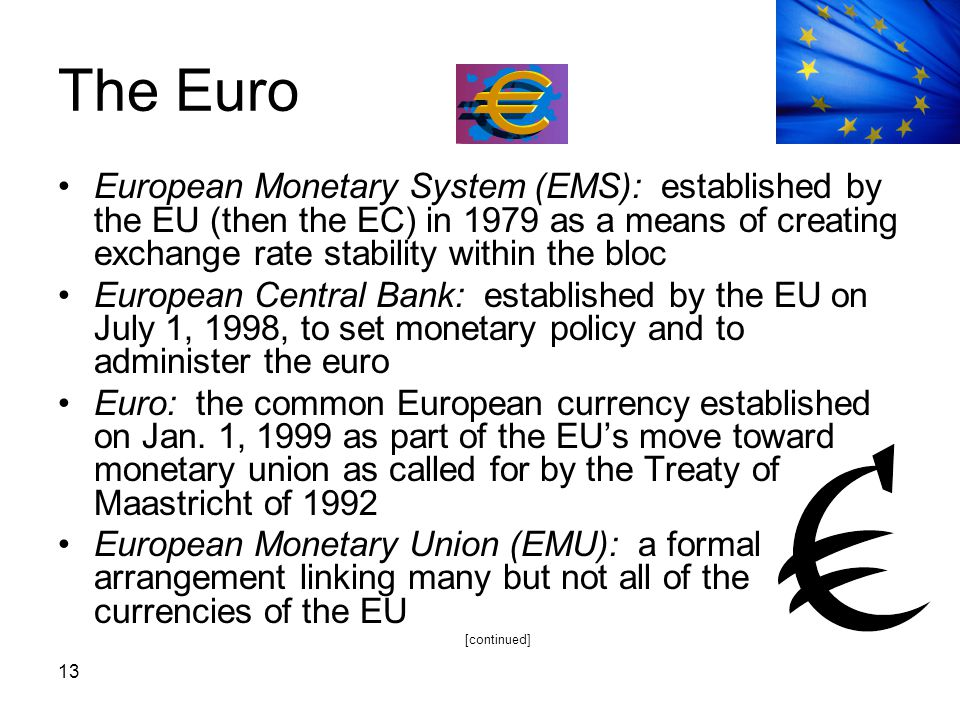 The Euro European Monetary System (EMS): established by the EU (then the EC) in 1979 as a means of creating exchange rate stability within the bloc.