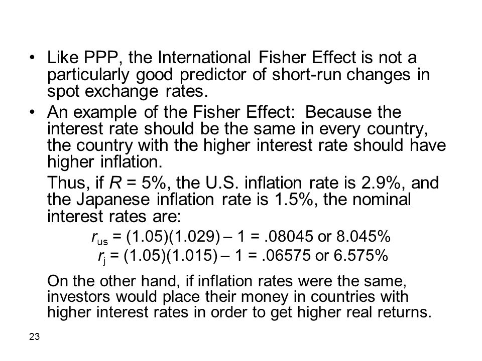 • Like PPP, the International Fisher Effect is not a particularly good predictor of short-run changes in spot exchange rates.
