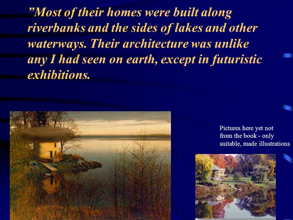 Most of their homes were built along riverbanks and the sides of lakes and other waterways. Their architecture was unlike any I had seen on earth, except in futuristic exhibitions.