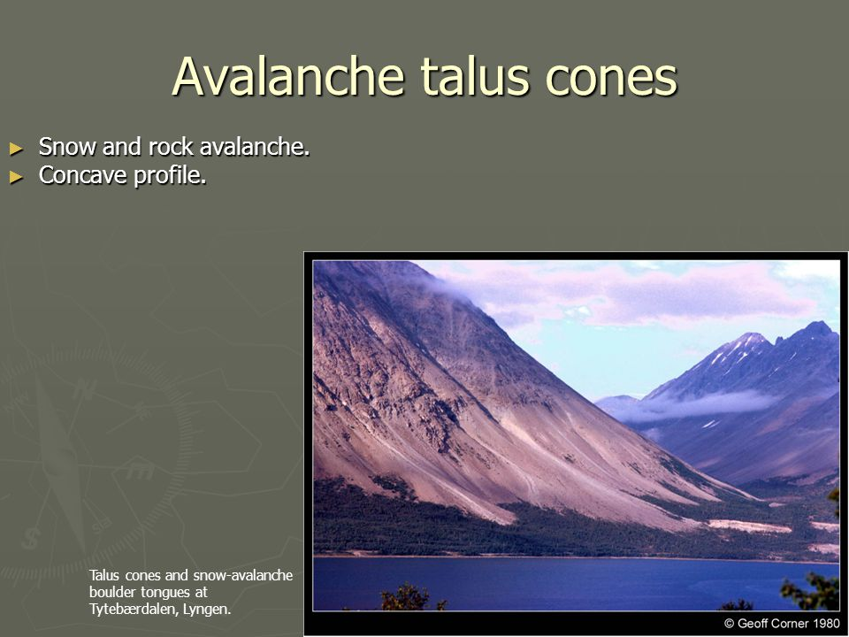 Avalanche talus cones Snow and rock avalanche. Concave profile.