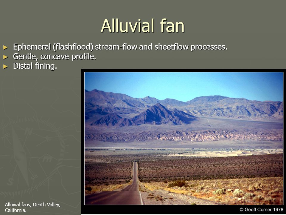 Alluvial fan Ephemeral (flashflood) stream-flow and sheetflow processes. Gentle, concave profile. Distal fining.