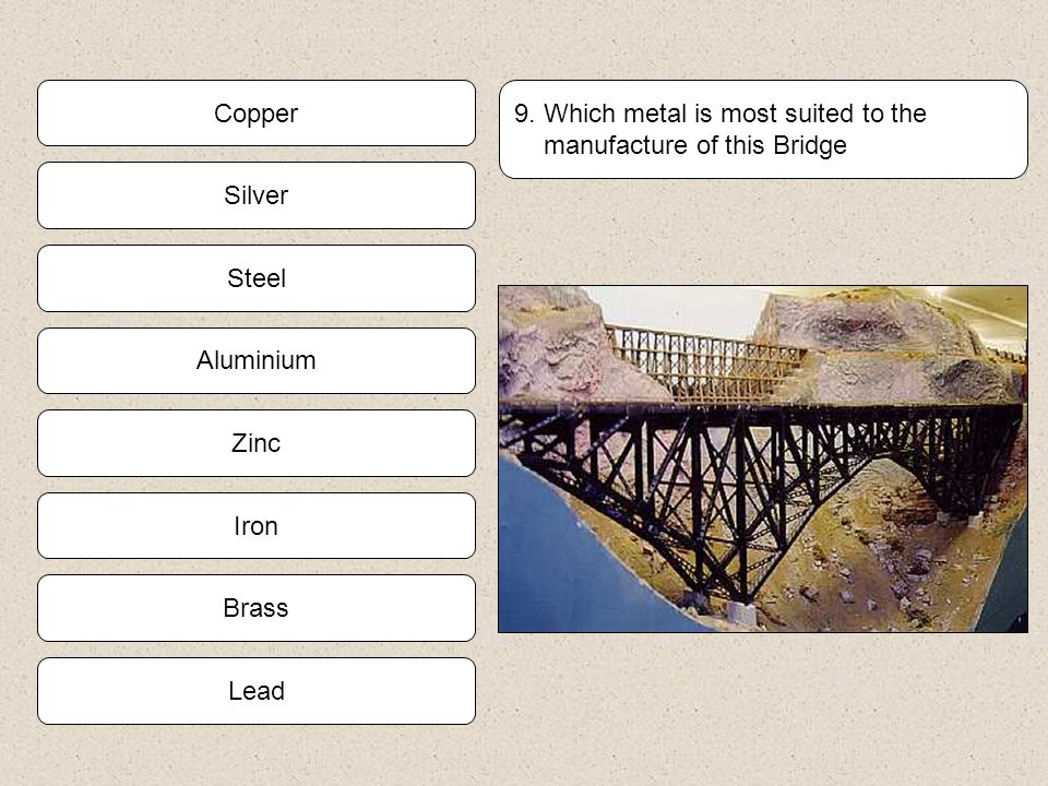 Copper 9. Which metal is most suited to the. manufacture of this Bridge. Silver. Steel. Aluminium.