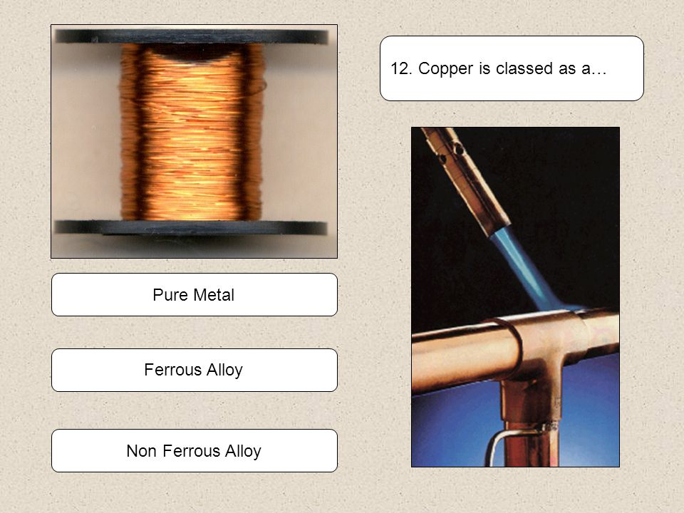 12. Copper is classed as a… Pure Metal Ferrous Alloy Non Ferrous Alloy
