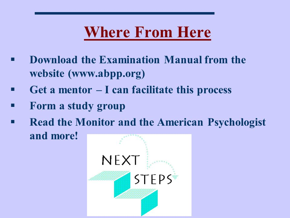 Where From Here Download the Examination Manual from the website (www.abpp.org) Get a mentor – I can facilitate this process.