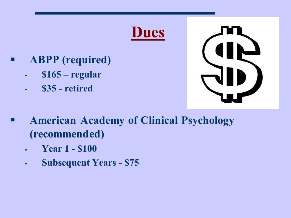 Dues ABPP (required) $165 – regular. $35 - retired. American Academy of Clinical Psychology (recommended)
