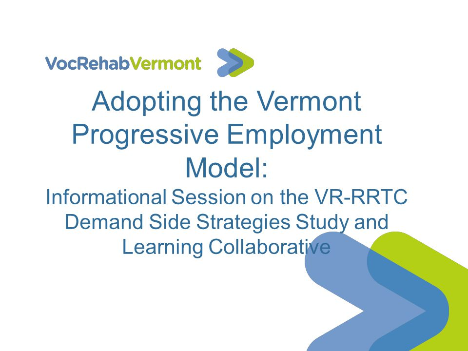 Adopting the Vermont Progressive Employment Model: Informational Session on the VR-RRTC Demand Side Strategies Study and Learning Collaborative