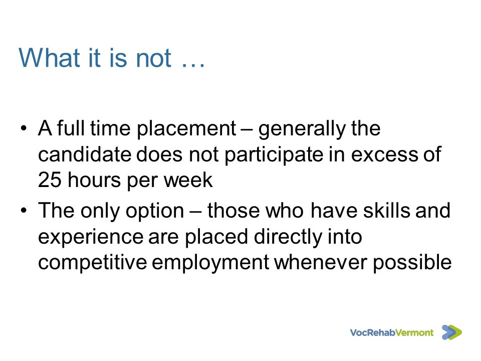 What it is not … A full time placement – generally the candidate does not participate in excess of 25 hours per week.