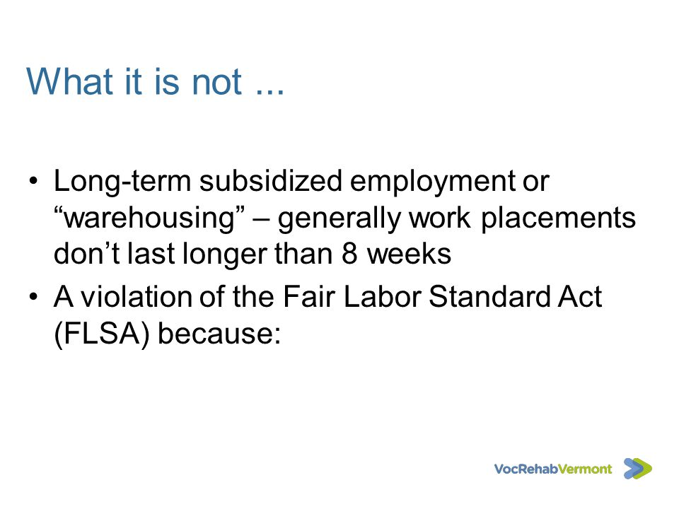 What it is not ... Long-term subsidized employment or warehousing – generally work placements don't last longer than 8 weeks.