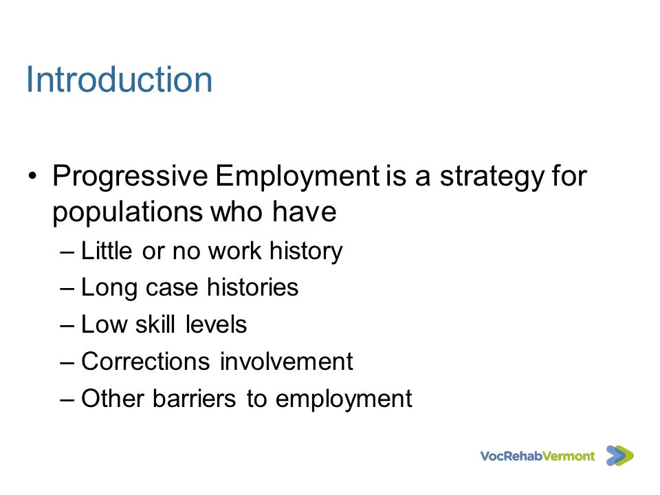 Introduction Progressive Employment is a strategy for populations who have. Little or no work history.