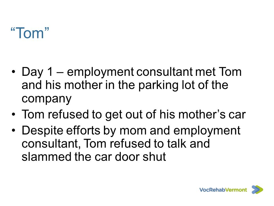 Tom Day 1 – employment consultant met Tom and his mother in the parking lot of the company. Tom refused to get out of his mother's car.